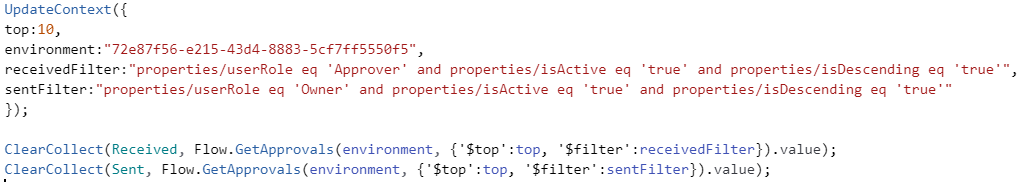 "UpdateContext({ top:10, environment:""72e87f56-e215-43d4-8883-5cf7ff5550f5"", receivedFilter:""properties/userRole eq 'Approver' and properties/isActive eq 'true' and properties/isDescending eq 'true'"", sentFilter:""properties/userRole eq 'Owner' and properties/isActive eq 'true' and properties/isDescending eq 'true'"" }); ClearCollect(Received, Flow.GetApprovals(environment, {'$top':top, '$filter':receivedFilter}).value); ClearCollect(Sent, Flow.GetApprovals(environment, {'$top':top, '$filter':sentFilter}).value);"
