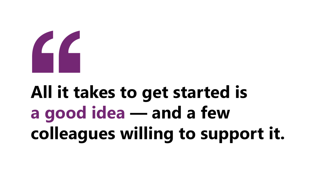 """A quote by Wyendie that says """"All it takes to get started is a good idea—and a few colleagues willing to support it."""""""